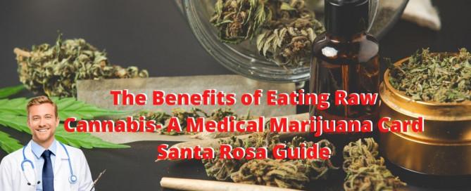 The Benefits of Eating Raw Cannabis- A Medical Marijuana Card Santa Rosa Guide